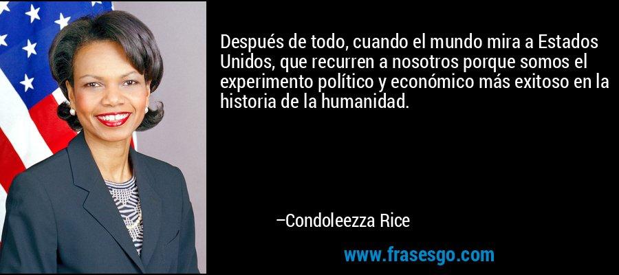 Después de todo, cuando el mundo mira a Estados Unidos, que recurren a nosotros porque somos el experimento político y económico más exitoso en la historia de la humanidad. – Condoleezza Rice