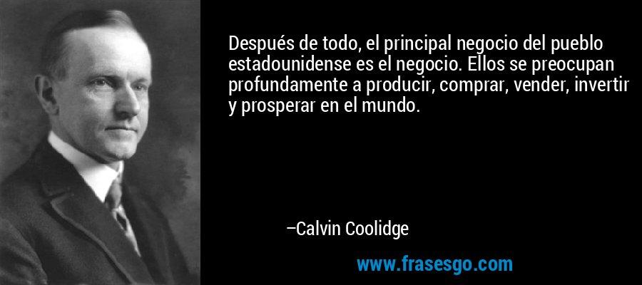 Después de todo, el principal negocio del pueblo estadounidense es el negocio. Ellos se preocupan profundamente a producir, comprar, vender, invertir y prosperar en el mundo. – Calvin Coolidge