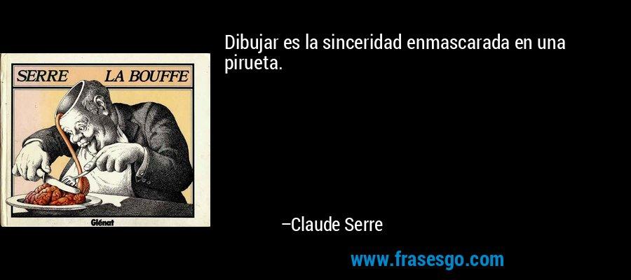 Dibujar es la sinceridad enmascarada en una pirueta. – Claude Serre