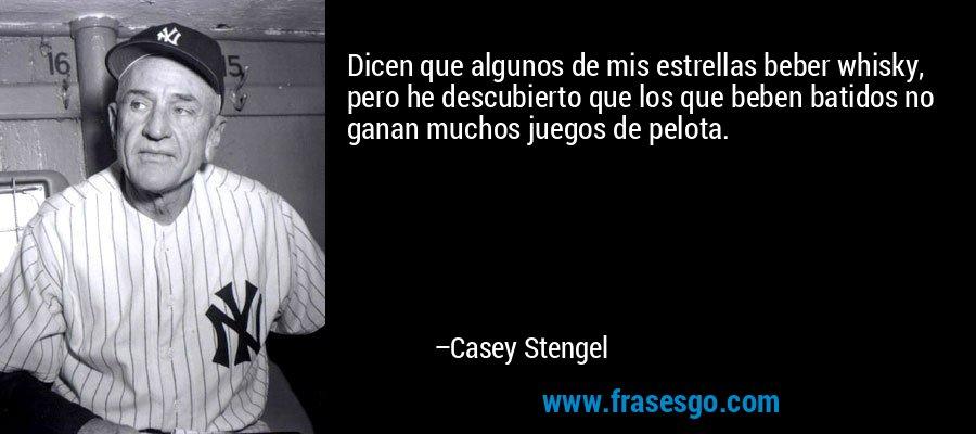 Dicen que algunos de mis estrellas beber whisky, pero he descubierto que los que beben batidos no ganan muchos juegos de pelota. – Casey Stengel