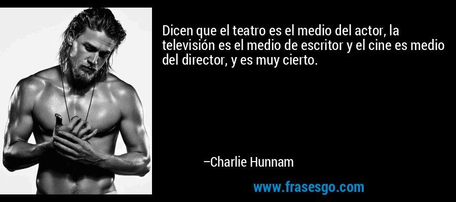 Dicen que el teatro es el medio del actor, la televisión es el medio de escritor y el cine es medio del director, y es muy cierto. – Charlie Hunnam