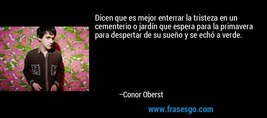 Dicen que es mejor enterrar la tristeza en un cementerio o jardín que espera para la primavera para despertar de su sueño y se echó a verde. – Conor Oberst