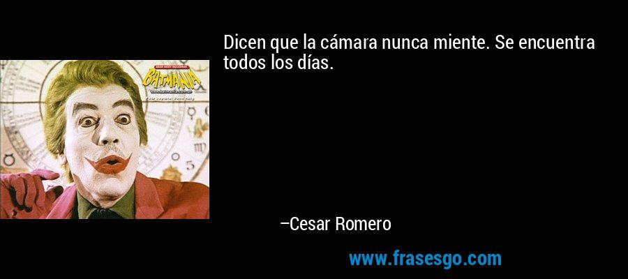 Dicen que la cámara nunca miente. Se encuentra todos los días. – Cesar Romero