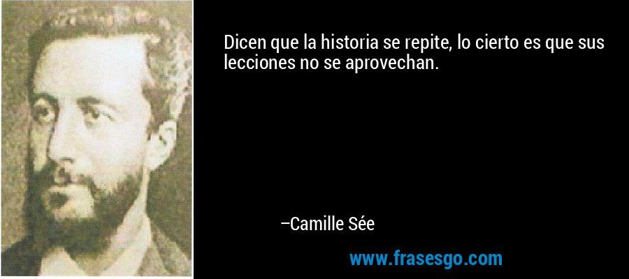 Dicen que la historia se repite, lo cierto es que sus lecciones no se aprovechan. – Camille Sée