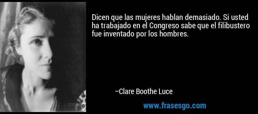 Dicen que las mujeres hablan demasiado. Si usted ha trabajado en el Congreso sabe que el filibustero fue inventado por los hombres. – Clare Boothe Luce