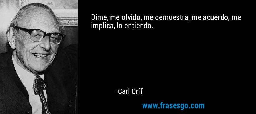 Dime, me olvido, me demuestra, me acuerdo, me implica, lo entiendo. – Carl Orff