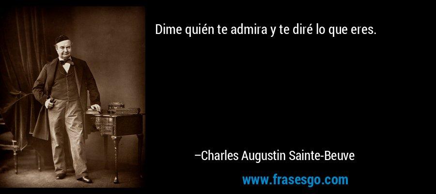 Dime quién te admira y te diré lo que eres. – Charles Augustin Sainte-Beuve