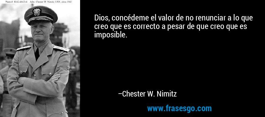 Dios, concédeme el valor de no renunciar a lo que creo que es correcto a pesar de que creo que es imposible. – Chester W. Nimitz