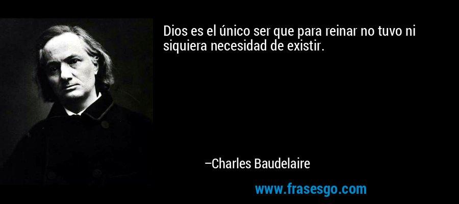 Dios es el único ser que para reinar no tuvo ni siquiera necesidad de existir. – Charles Baudelaire