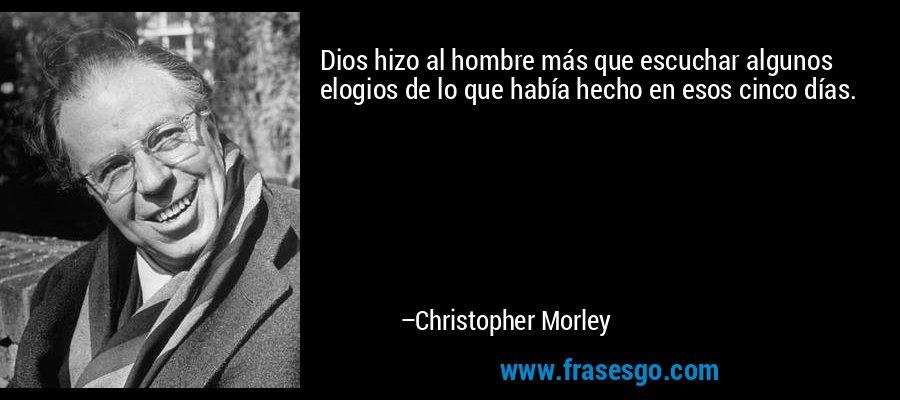 Dios hizo al hombre más que escuchar algunos elogios de lo que había hecho en esos cinco días. – Christopher Morley