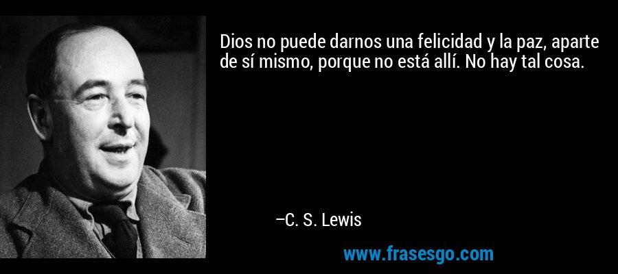 Dios no puede darnos una felicidad y la paz, aparte de sí mismo, porque no está allí. No hay tal cosa. – C. S. Lewis