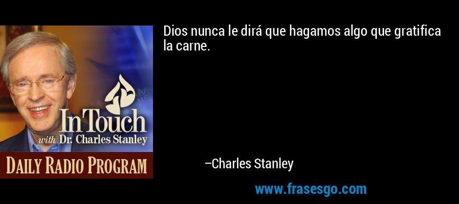 Dios nunca le dirá que hagamos algo que gratifica la carne. – Charles Stanley