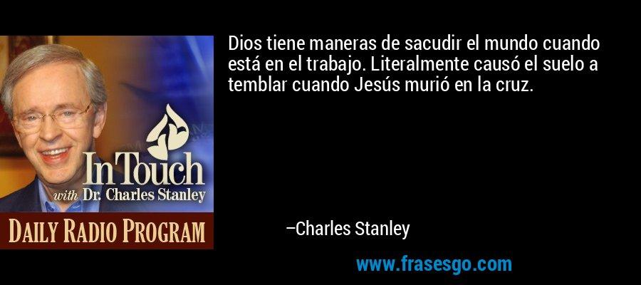 Dios tiene maneras de sacudir el mundo cuando está en el trabajo. Literalmente causó el suelo a temblar cuando Jesús murió en la cruz. – Charles Stanley