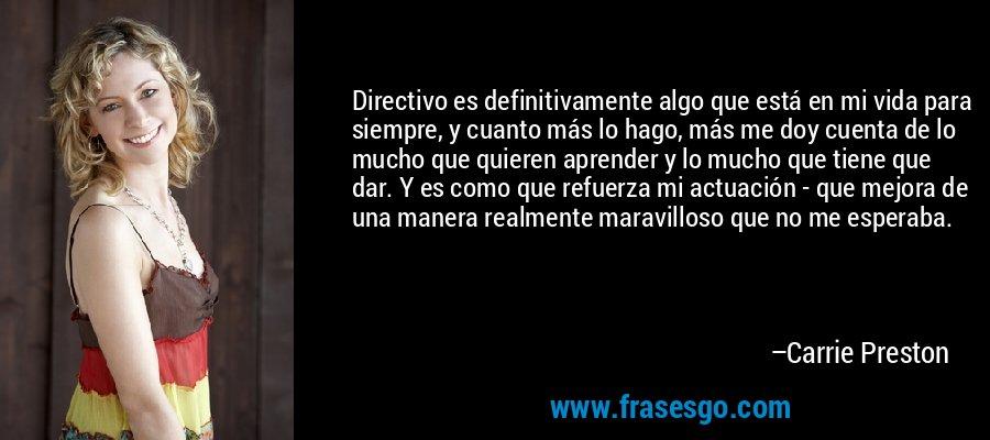 Directivo es definitivamente algo que está en mi vida para siempre, y cuanto más lo hago, más me doy cuenta de lo mucho que quieren aprender y lo mucho que tiene que dar. Y es como que refuerza mi actuación - que mejora de una manera realmente maravilloso que no me esperaba. – Carrie Preston