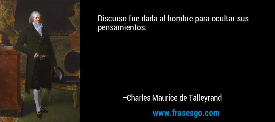 Discurso fue dada al hombre para ocultar sus pensamientos. – Charles Maurice de Talleyrand