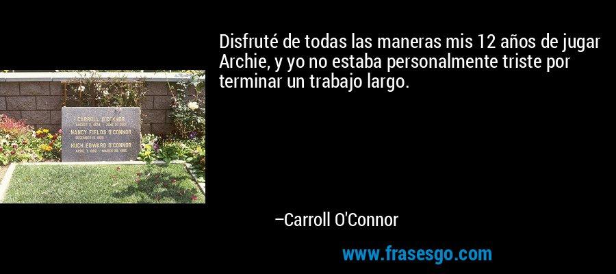 Disfruté de todas las maneras mis 12 años de jugar Archie, y yo no estaba personalmente triste por terminar un trabajo largo. – Carroll O'Connor