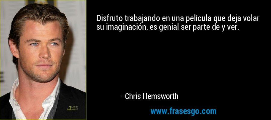 Disfruto trabajando en una película que deja volar su imaginación, es genial ser parte de y ver. – Chris Hemsworth