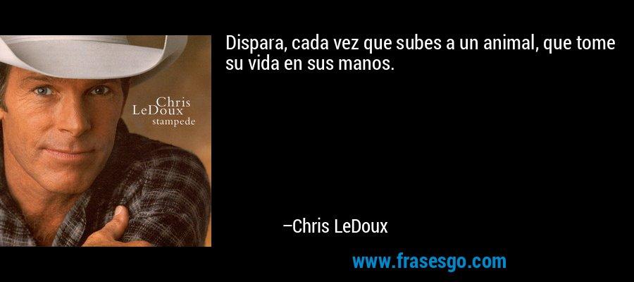 Dispara, cada vez que subes a un animal, que tome su vida en sus manos. – Chris LeDoux