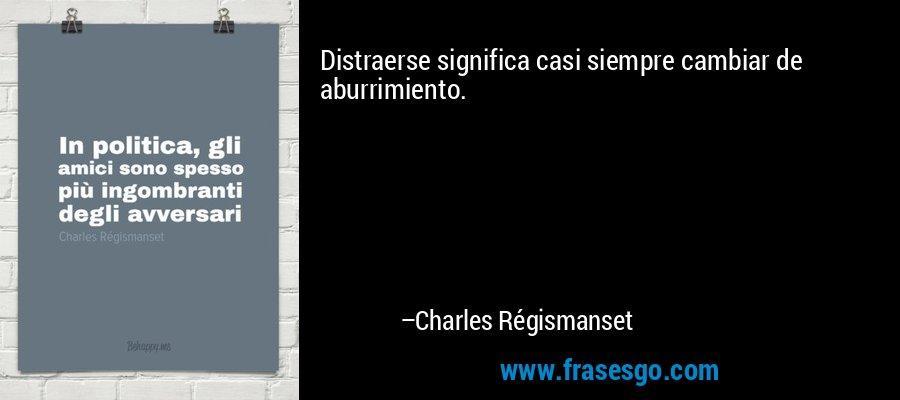 Distraerse significa casi siempre cambiar de aburrimiento. – Charles Régismanset