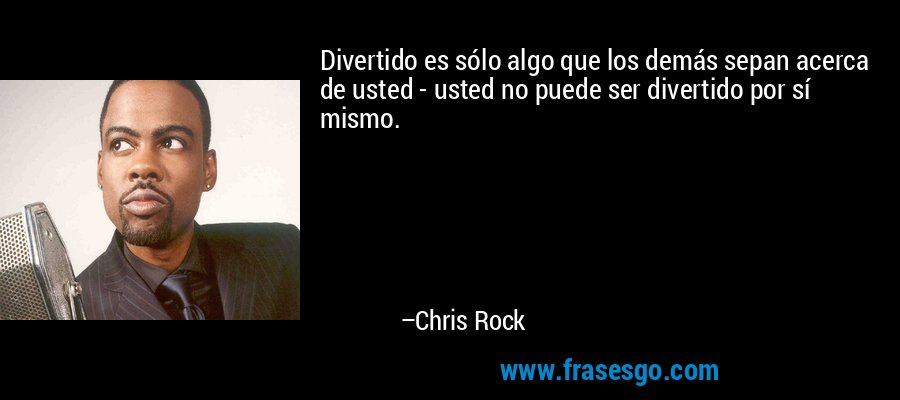 Divertido es sólo algo que los demás sepan acerca de usted - usted no puede ser divertido por sí mismo. – Chris Rock