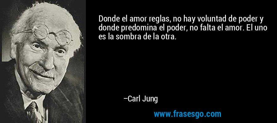 Donde el amor reglas, no hay voluntad de poder y donde predomina el poder, no falta el amor. El uno es la sombra de la otra. – Carl Jung