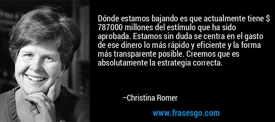 Dónde estamos bajando es que actualmente tiene $ 787000 millones del estímulo que ha sido aprobada. Estamos sin duda se centra en el gasto de ese dinero lo más rápido y eficiente y la forma más transparente posible. Creemos que es absolutamente la estrategia correcta. – Christina Romer