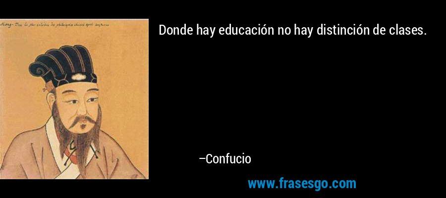 Donde hay educación no hay distinción de clases. – Confucio