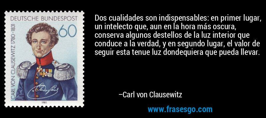 Dos cualidades son indispensables: en primer lugar, un intelecto que, aun en la hora más oscura, conserva algunos destellos de la luz interior que conduce a la verdad, y en segundo lugar, el valor de seguir esta tenue luz dondequiera que pueda llevar. – Carl von Clausewitz