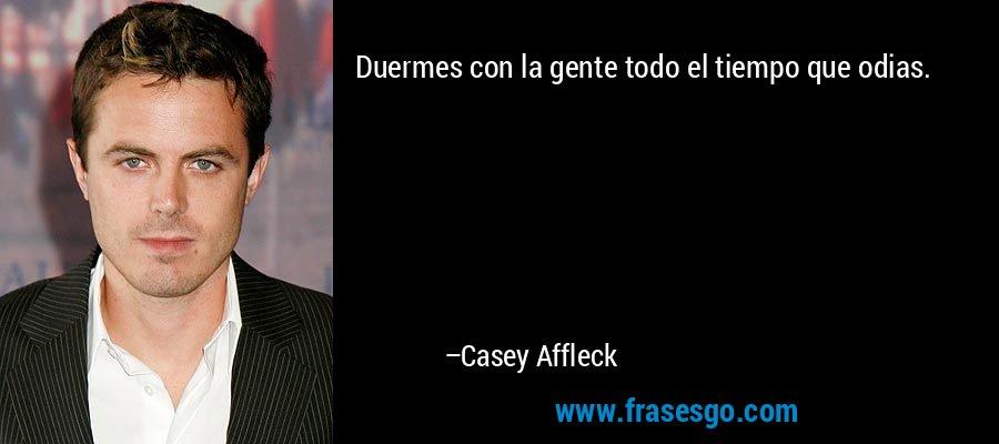 Duermes con la gente todo el tiempo que odias. – Casey Affleck
