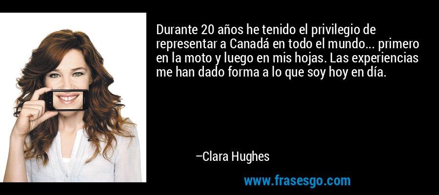Durante 20 años he tenido el privilegio de representar a Canadá en todo el mundo... primero en la moto y luego en mis hojas. Las experiencias me han dado forma a lo que soy hoy en día. – Clara Hughes