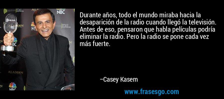 Durante años, todo el mundo miraba hacia la desaparición de la radio cuando llegó la televisión. Antes de eso, pensaron que habla películas podría eliminar la radio. Pero la radio se pone cada vez más fuerte. – Casey Kasem