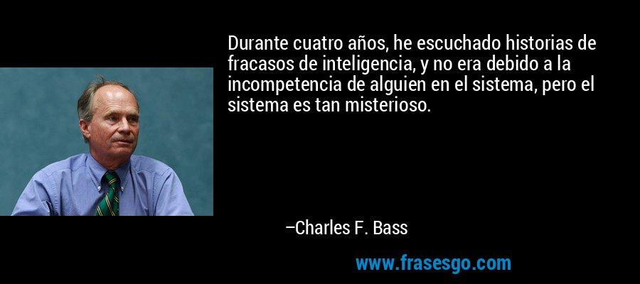 Durante cuatro años, he escuchado historias de fracasos de inteligencia, y no era debido a la incompetencia de alguien en el sistema, pero el sistema es tan misterioso. – Charles F. Bass