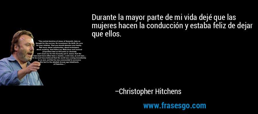 Durante la mayor parte de mi vida dejé que las mujeres hacen la conducción y estaba feliz de dejar que ellos. – Christopher Hitchens