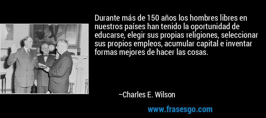 Durante más de 150 años los hombres libres en nuestros países han tenido la oportunidad de educarse, elegir sus propias religiones, seleccionar sus propios empleos, acumular capital e inventar formas mejores de hacer las cosas. – Charles E. Wilson