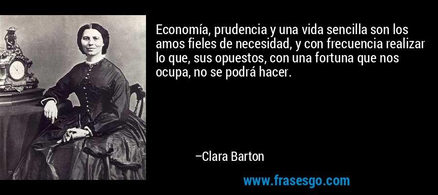 Economía, prudencia y una vida sencilla son los amos fieles de necesidad, y con frecuencia realizar lo que, sus opuestos, con una fortuna que nos ocupa, no se podrá hacer. – Clara Barton