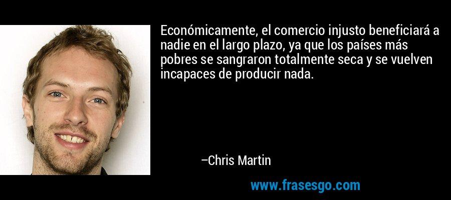 Económicamente, el comercio injusto beneficiará a nadie en el largo plazo, ya que los países más pobres se sangraron totalmente seca y se vuelven incapaces de producir nada. – Chris Martin
