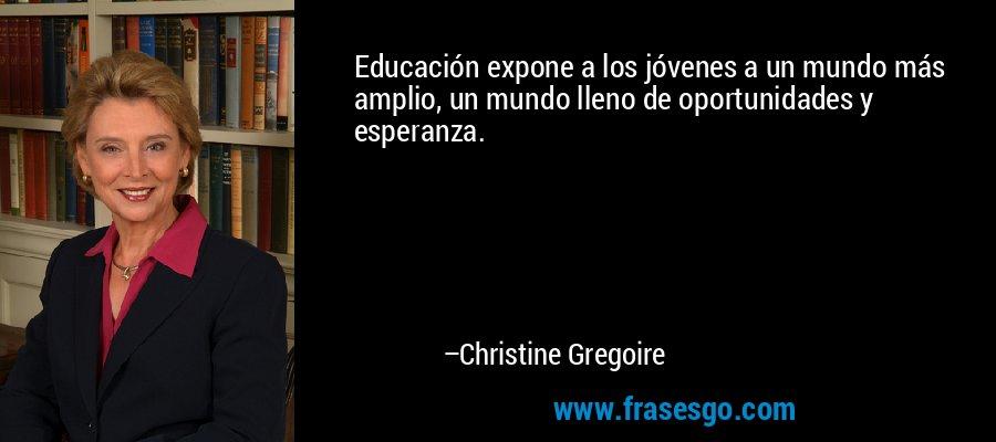 Educación expone a los jóvenes a un mundo más amplio, un mundo lleno de oportunidades y esperanza. – Christine Gregoire