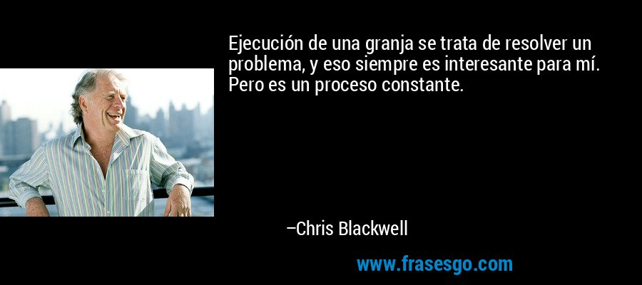 Ejecución de una granja se trata de resolver un problema, y eso siempre es interesante para mí. Pero es un proceso constante. – Chris Blackwell