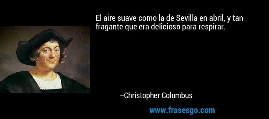 El aire suave como la de Sevilla en abril, y tan fragante que era delicioso para respirar. – Christopher Columbus