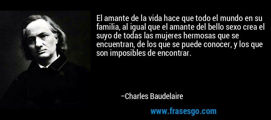 El amante de la vida hace que todo el mundo en su familia, al igual que el amante del bello sexo crea el suyo de todas las mujeres hermosas que se encuentran, de los que se puede conocer, y los que son imposibles de encontrar. – Charles Baudelaire