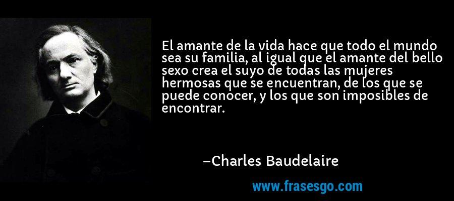 El amante de la vida hace que todo el mundo sea su familia, al igual que el amante del bello sexo crea el suyo de todas las mujeres hermosas que se encuentran, de los que se puede conocer, y los que son imposibles de encontrar. – Charles Baudelaire