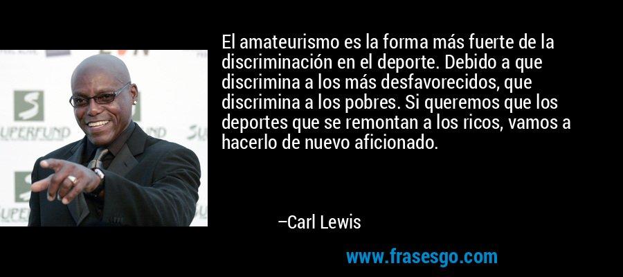 El amateurismo es la forma más fuerte de la discriminación en el deporte. Debido a que discrimina a los más desfavorecidos, que discrimina a los pobres. Si queremos que los deportes que se remontan a los ricos, vamos a hacerlo de nuevo aficionado. – Carl Lewis