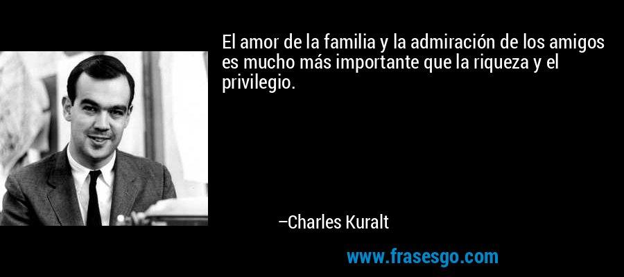 El amor de la familia y la admiración de los amigos es mucho más importante que la riqueza y el privilegio. – Charles Kuralt