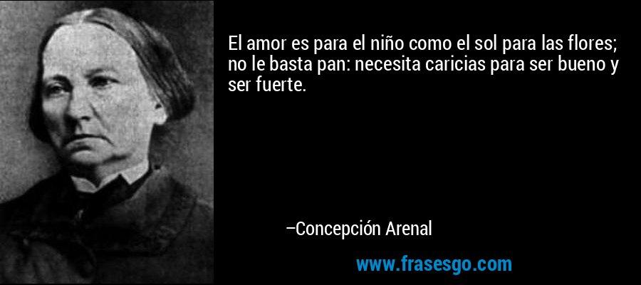 El amor es para el niño como el sol para las flores; no le basta pan: necesita caricias para ser bueno y ser fuerte. – Concepción Arenal