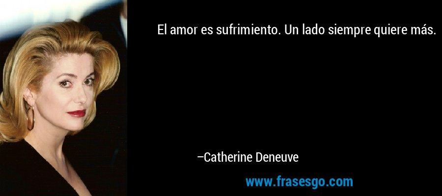 El amor es sufrimiento. Un lado siempre quiere más. – Catherine Deneuve