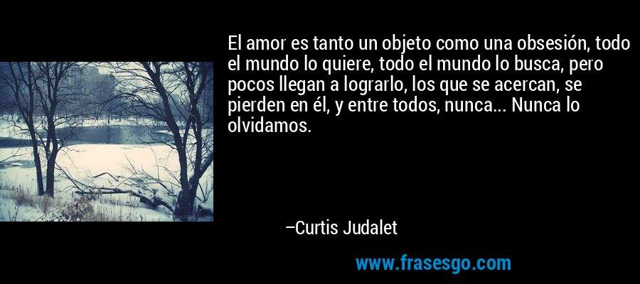 El amor es tanto un objeto como una obsesión, todo el mundo lo quiere, todo el mundo lo busca, pero pocos llegan a lograrlo, los que se acercan, se pierden en él, y entre todos, nunca... Nunca lo olvidamos. – Curtis Judalet