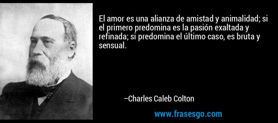 El amor es una alianza de amistad y animalidad; si el primero predomina es la pasión exaltada y refinada; si predomina el último caso, es bruta y sensual. – Charles Caleb Colton