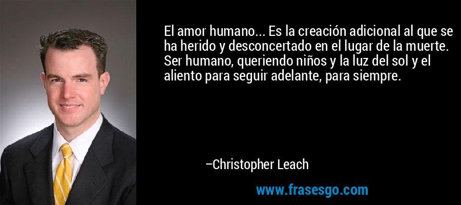 El amor humano... Es la creación adicional al que se ha herido y desconcertado en el lugar de la muerte. Ser humano, queriendo niños y la luz del sol y el aliento para seguir adelante, para siempre. – Christopher Leach