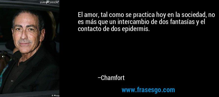 El amor, tal como se practica hoy en la sociedad, no es más que un intercambio de dos fantasías y el contacto de dos epidermis. – Chamfort
