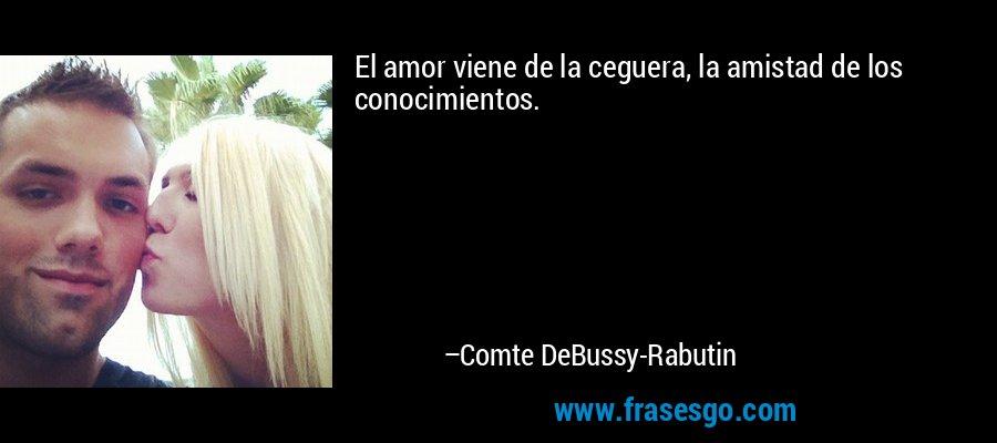 El amor viene de la ceguera, la amistad de los conocimientos. – Comte DeBussy-Rabutin